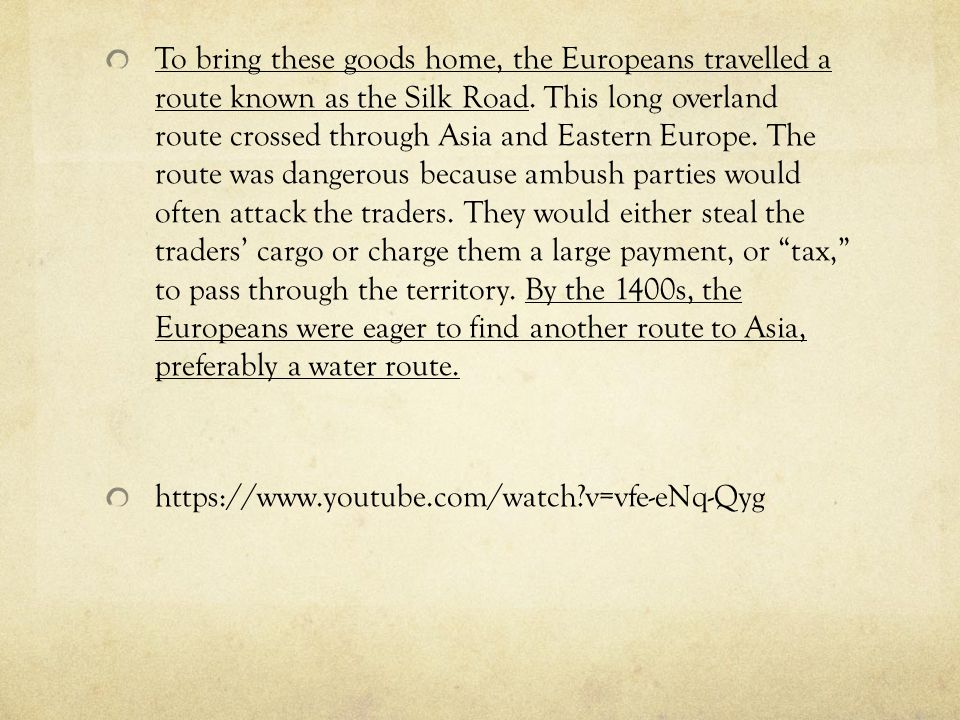 To bring these goods home, the Europeans travelled a route known as the Silk Road. This long overland route crossed through Asia and Eastern Europe. T
