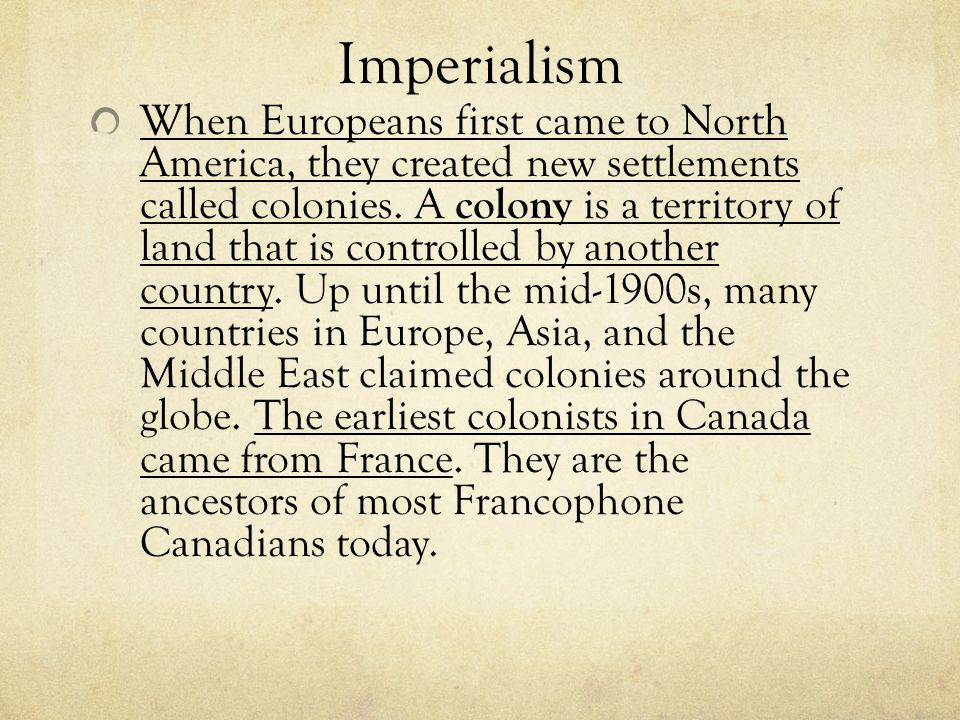 Imperialism When Europeans first came to North America, they created new settlements called colonies. A colony is a territory of land that is controll