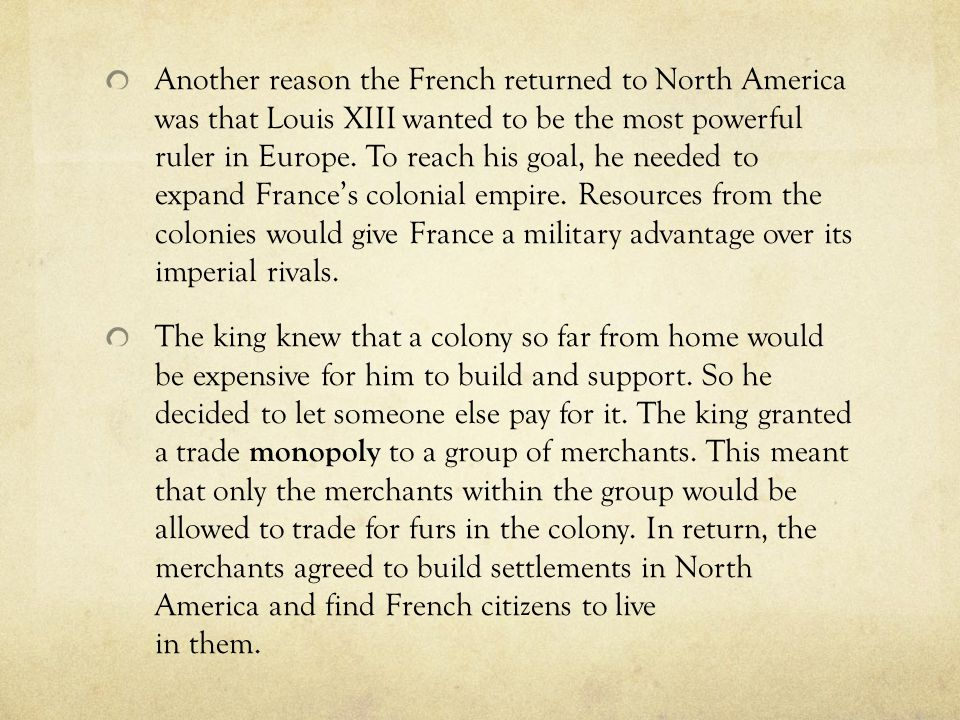 Another reason the French returned to North America was that Louis XIII wanted to be the most powerful ruler in Europe. To reach his goal, he needed t