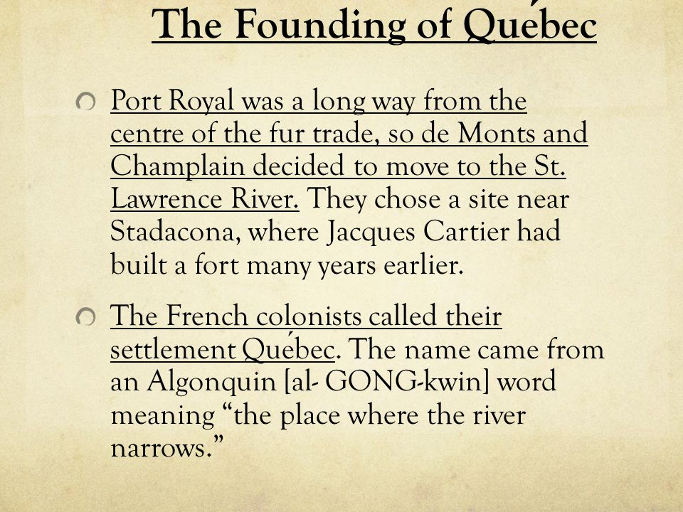 The Founding of Quebec Port Royal was a long way from the centre of the fur trade, so de Monts and Champlain decided to move to the St. Lawrence River