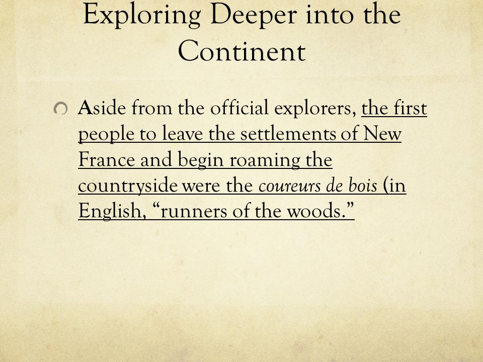 Exploring Deeper into the Continent A side from the official explorers, the first people to leave the settlements of New France and begin roaming the