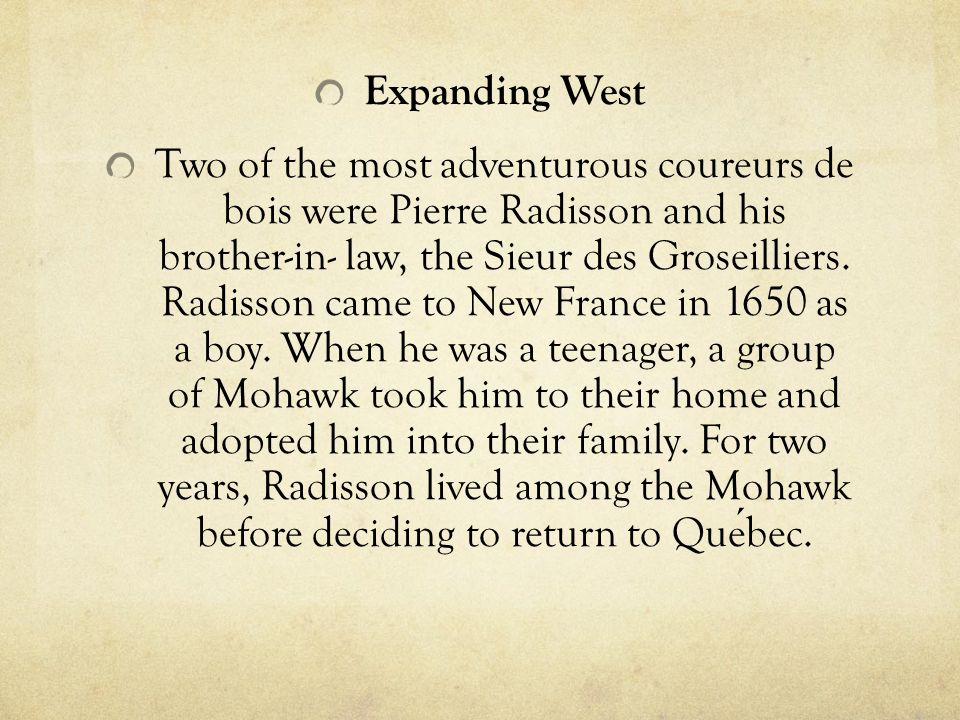 Expanding West Two of the most adventurous coureurs de bois were Pierre Radisson and his brother-in- law, the Sieur des Groseilliers. Radisson came to