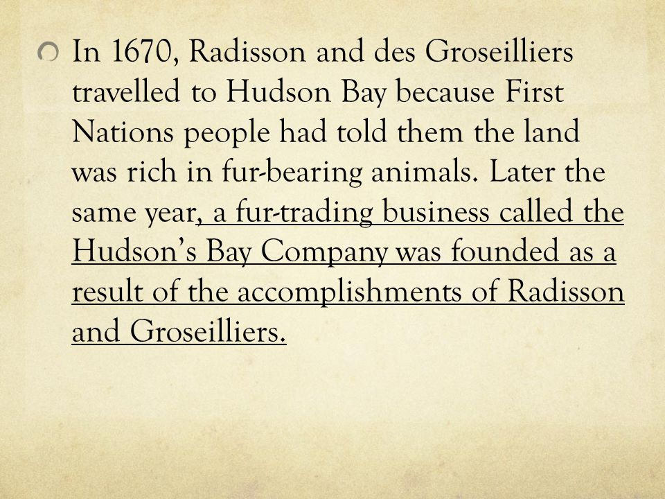 In 1670, Radisson and des Groseilliers travelled to Hudson Bay because First Nations people had told them the land was rich in fur-bearing animals. La