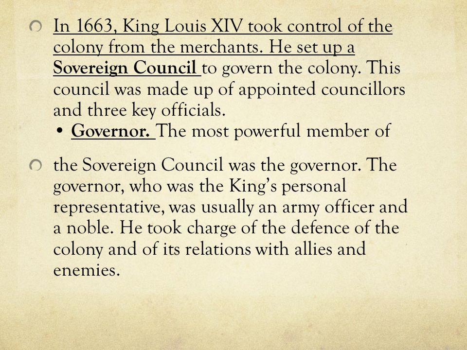 In 1663, King Louis XIV took control of the colony from the merchants. He set up a Sovereign Council to govern the colony. This council was made up of