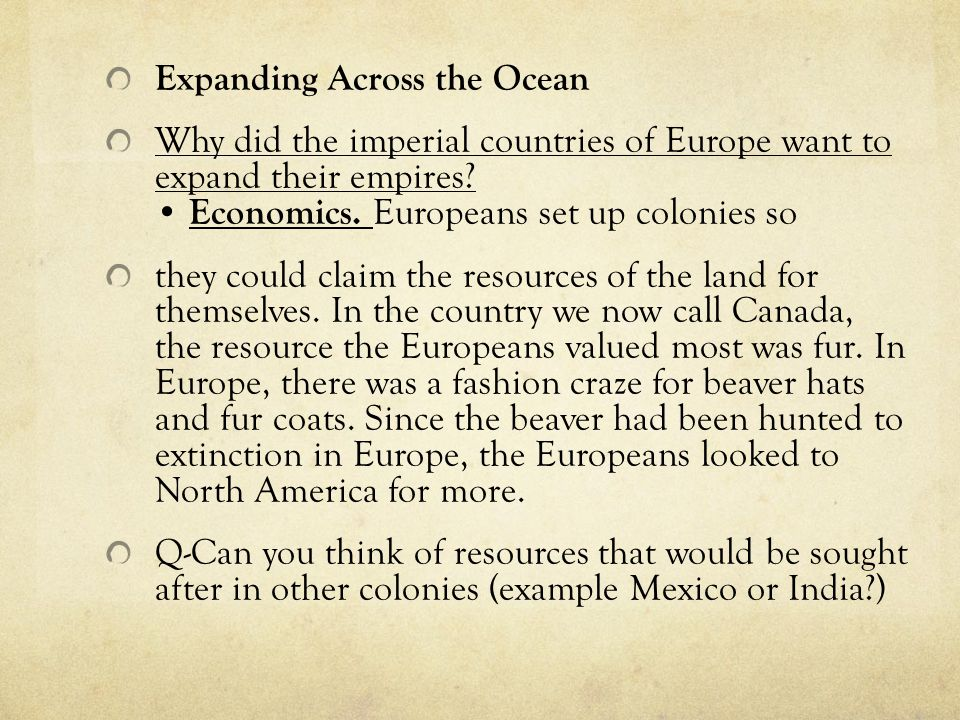 Expanding Across the Ocean Why did the imperial countries of Europe want to expand their empires? Economics. Europeans set up colonies so they could c