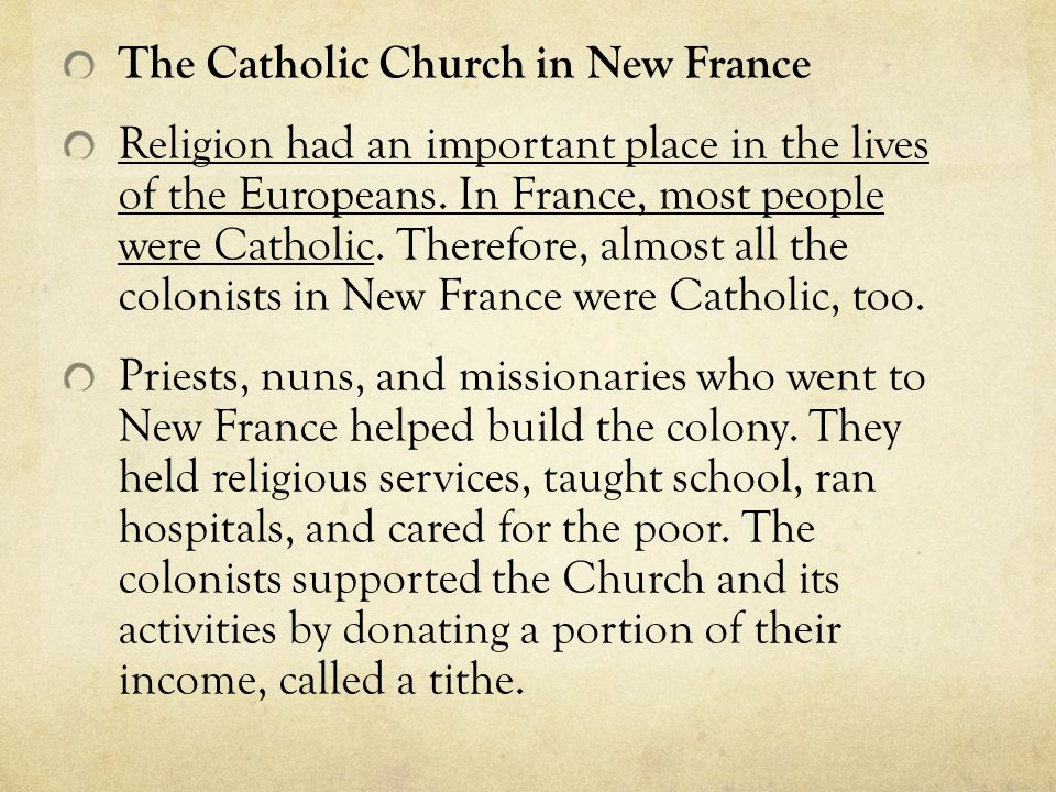 The Catholic Church in New France Religion had an important place in the lives of the Europeans. In France, most people were Catholic. Therefore, almo