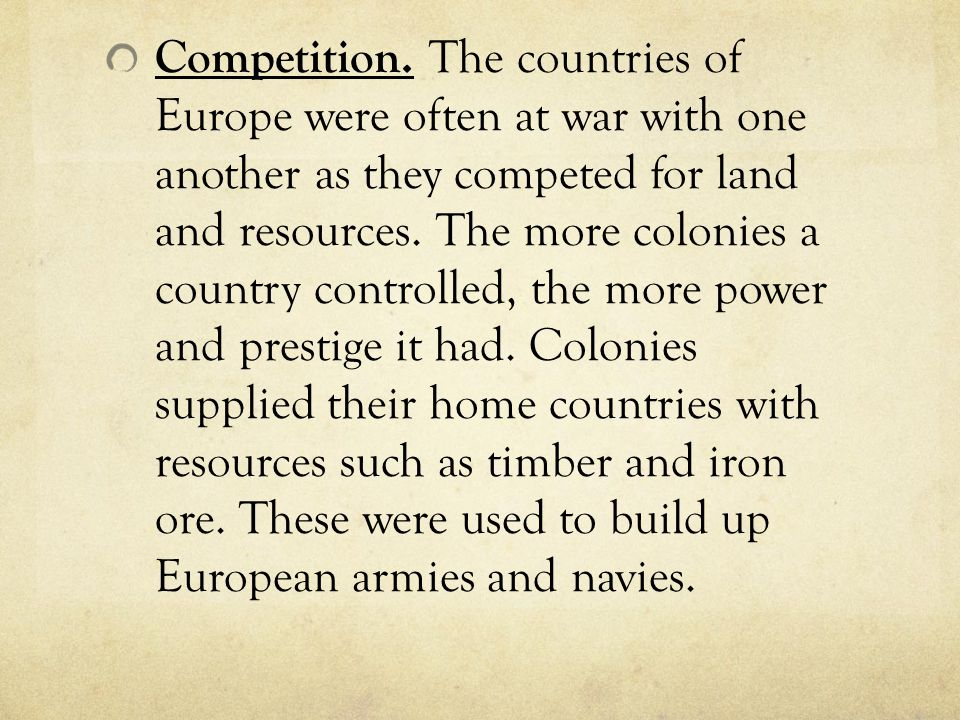 Competition. The countries of Europe were often at war with one another as they competed for land and resources. The more colonies a country controlle