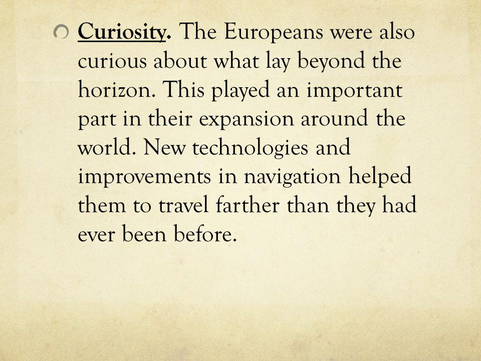 Curiosity. The Europeans were also curious about what lay beyond the horizon. This played an important part in their expansion around the world. New t