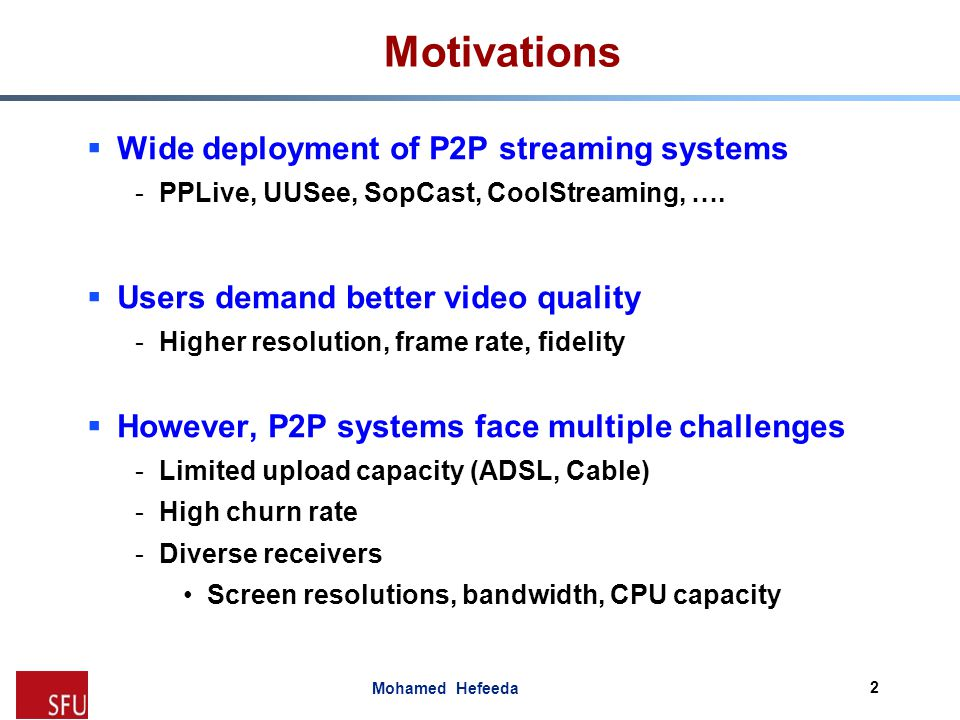 Mohamed Hefeeda Motivations  Wide deployment of P2P streaming systems -PPLive, UUSee, SopCast, CoolStreaming, ….  Users demand better video quality