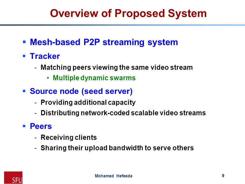 Mohamed Hefeeda Overview of Proposed System  Mesh-based P2P streaming system  Tracker -Matching peers viewing the same video stream Multiple dynamic
