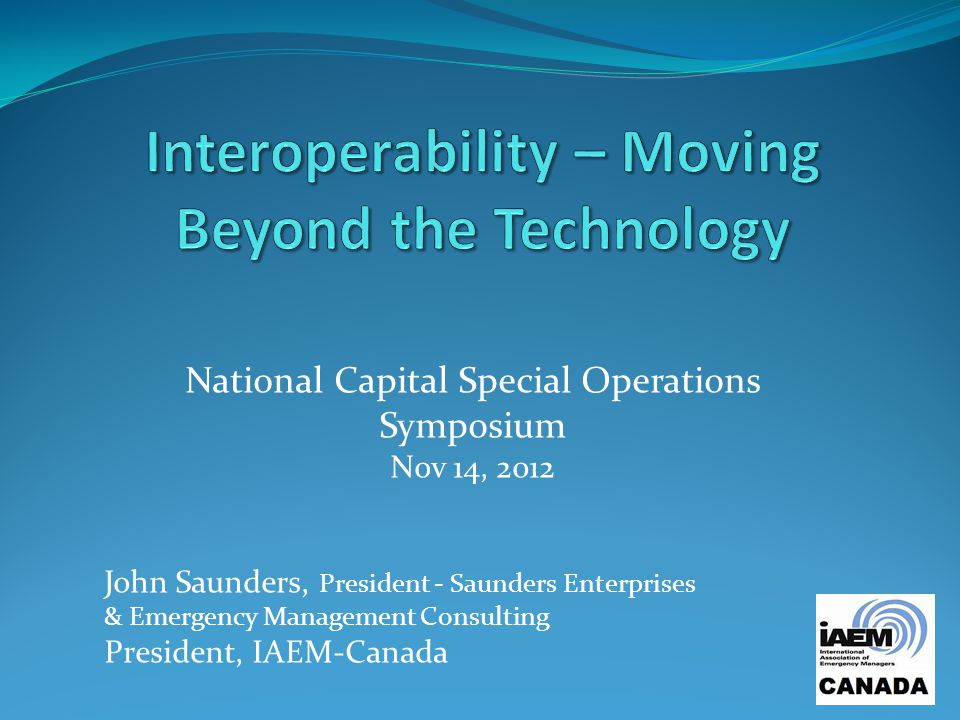 National Capital Special Operations Symposium Nov 14, 2012 John Saunders, President - Saunders Enterprises & Emergency Management Consulting President, IAEM-Canada