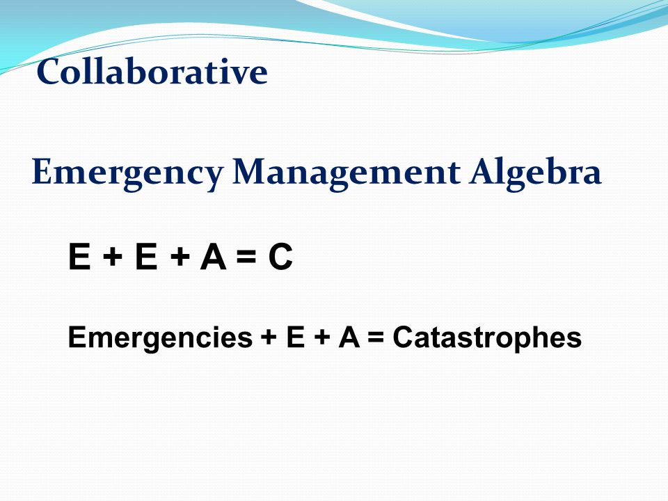 Emergency Management Algebra Emergencies + E + A = Catastrophes E + E + A = C Collaborative