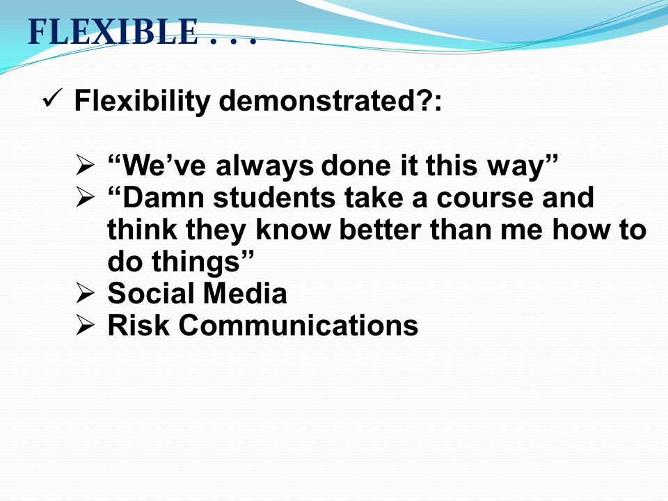 "FLEXIBLE... Flexibility demonstrated?:  ""We've always done it this way""  ""Damn students take a course and think they know better than me how to do t"