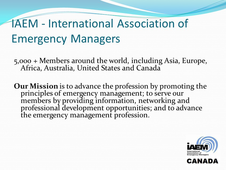 IAEM - International Association of Emergency Managers 5,000 + Members around the world, including Asia, Europe, Africa, Australia, United States and Canada Our Mission is to advance the profession by promoting the principles of emergency management; to serve our members by providing information, networking and professional development opportunities; and to advance the emergency management profession.