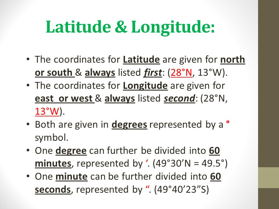 Latitude & Longitude: The coordinates for Latitude are given for north or south & always listed first: (28°N, 13°W). The coordinates for Longitude are