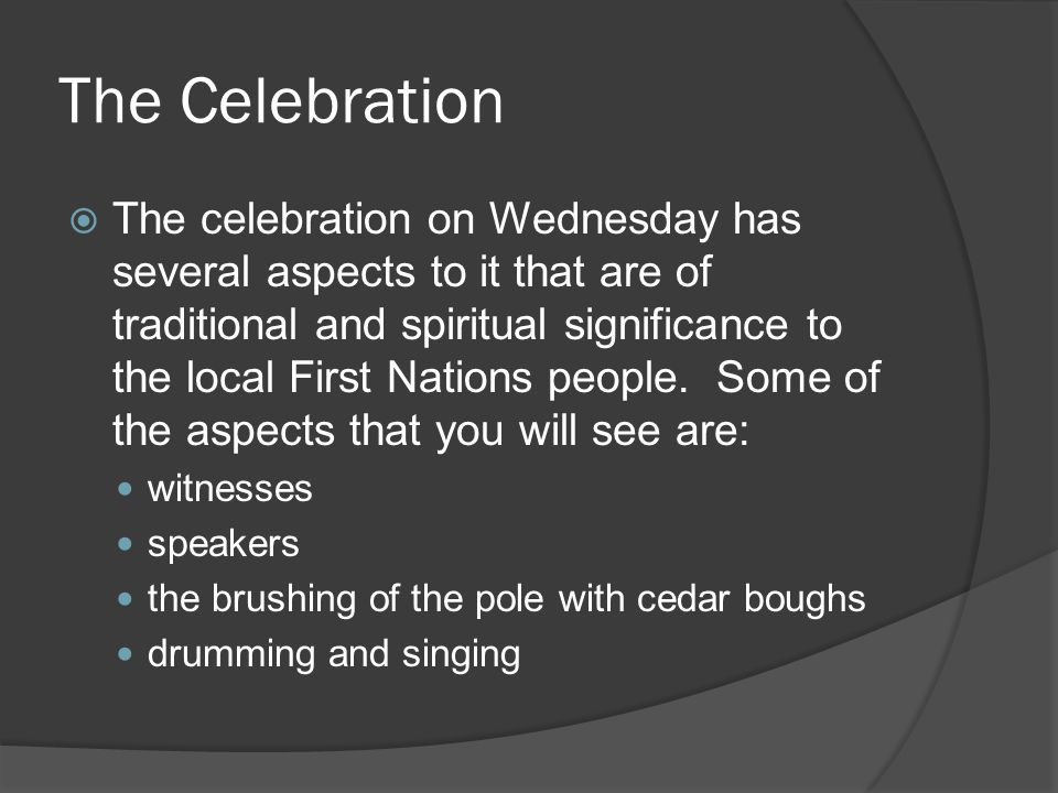 The Celebration  The celebration on Wednesday has several aspects to it that are of traditional and spiritual significance to the local First Nations people.