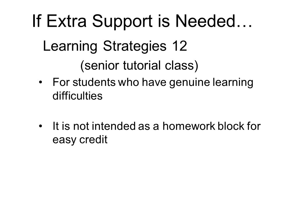 If Extra Support is Needed… Learning Strategies 12 (senior tutorial class) For students who have genuine learning difficulties It is not intended as a homework block for easy credit