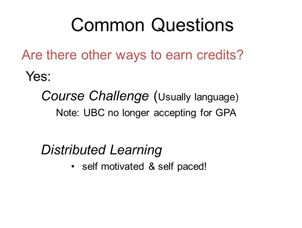 Common Questions Yes: Course Challenge ( Usually language) Note: UBC no longer accepting for GPA Distributed Learning self motivated & self paced.