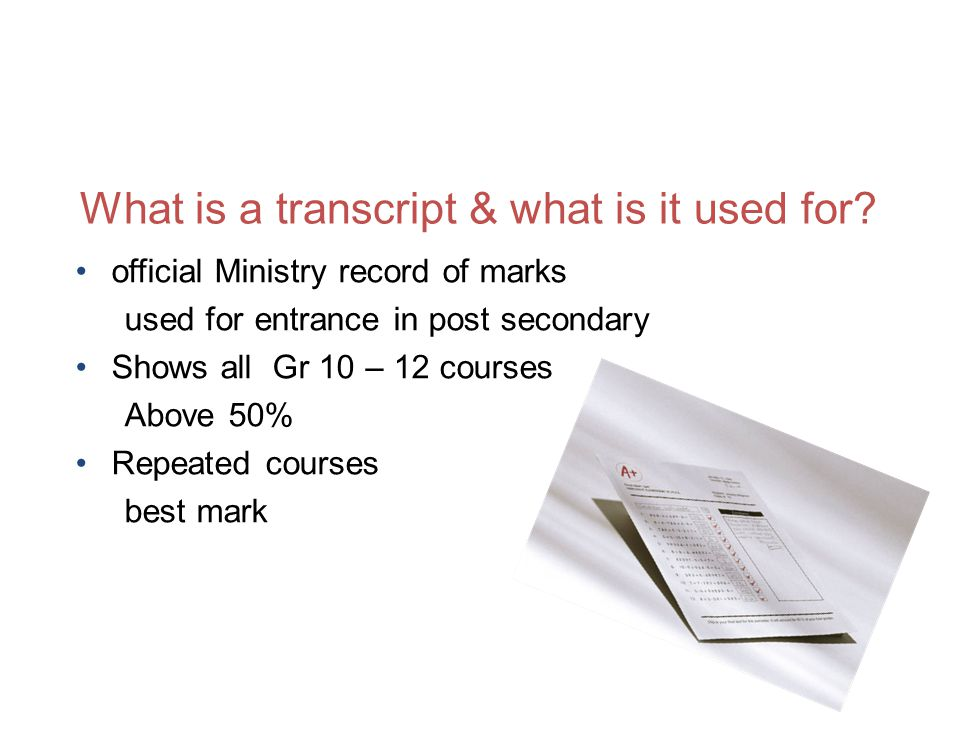 official Ministry record of marks used for entrance in post secondary Shows all Gr 10 – 12 courses Above 50% Repeated courses best mark What is a transcript & what is it used for