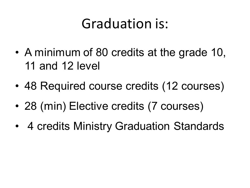 Graduation is: A minimum of 80 credits at the grade 10, 11 and 12 level 48 Required course credits (12 courses) 28 (min) Elective credits (7 courses) 4 credits Ministry Graduation Standards