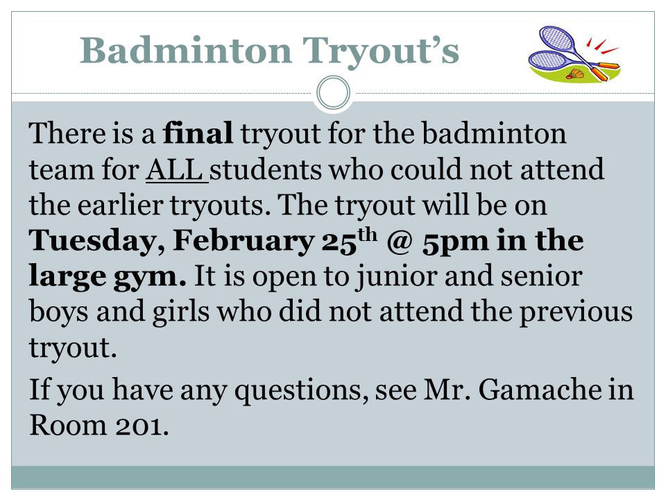 Badminton Tryout's There is a final tryout for the badminton team for ALL students who could not attend the earlier tryouts.