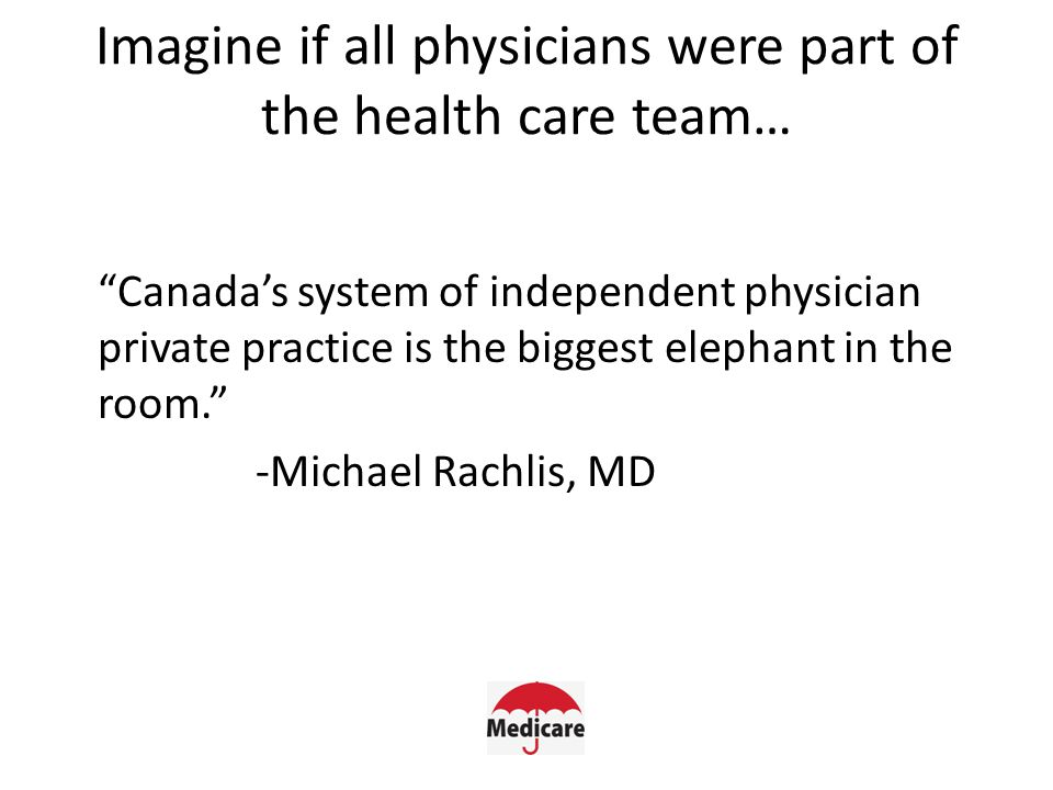 Imagine if all physicians were part of the health care team… Canada's system of independent physician private practice is the biggest elephant in the room. -Michael Rachlis, MD