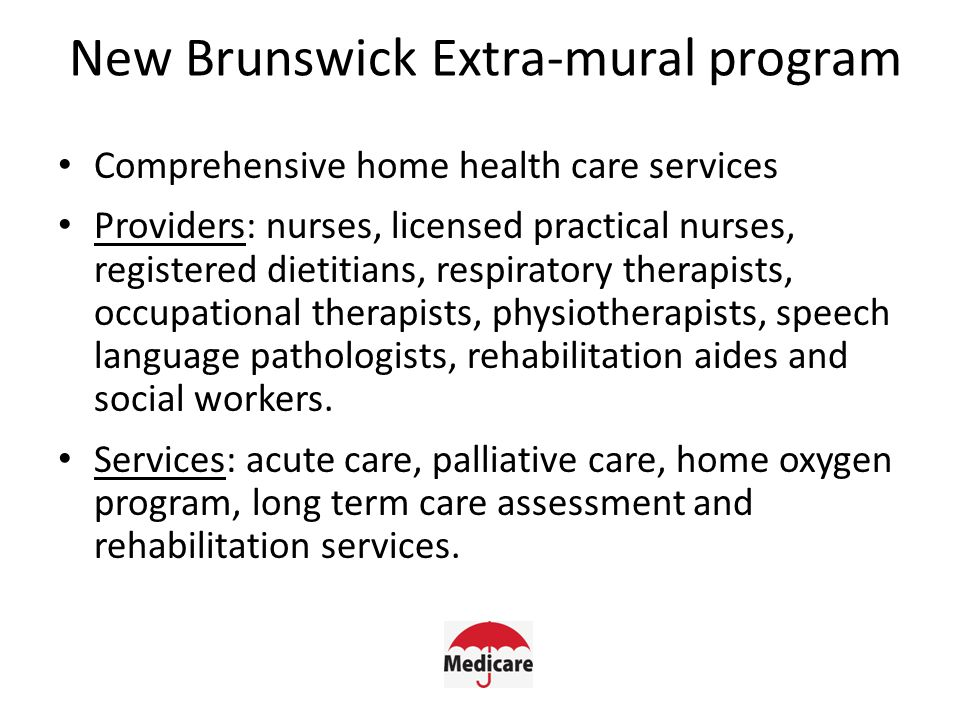New Brunswick Extra-mural program Comprehensive home health care services Providers: nurses, licensed practical nurses, registered dietitians, respiratory therapists, occupational therapists, physiotherapists, speech language pathologists, rehabilitation aides and social workers.