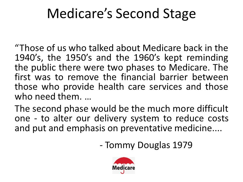 Medicare's Second Stage Those of us who talked about Medicare back in the 1940's, the 1950's and the 1960's kept reminding the public there were two phases to Medicare.