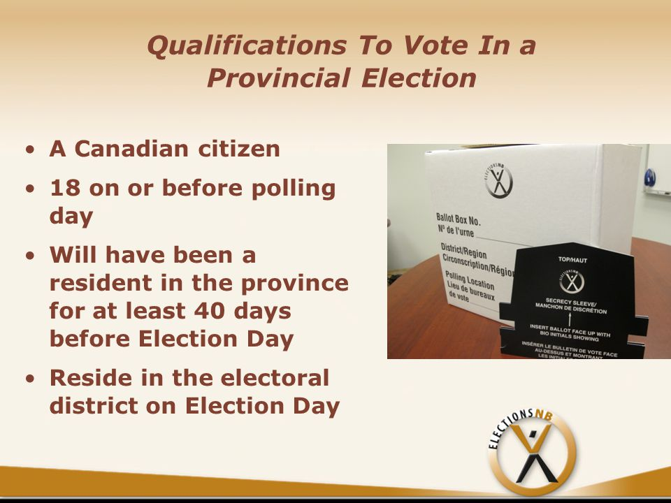 Qualifications To Vote In a Provincial Election A Canadian citizen 18 on or before polling day Will have been a resident in the province for at least 40 days before Election Day Reside in the electoral district on Election Day