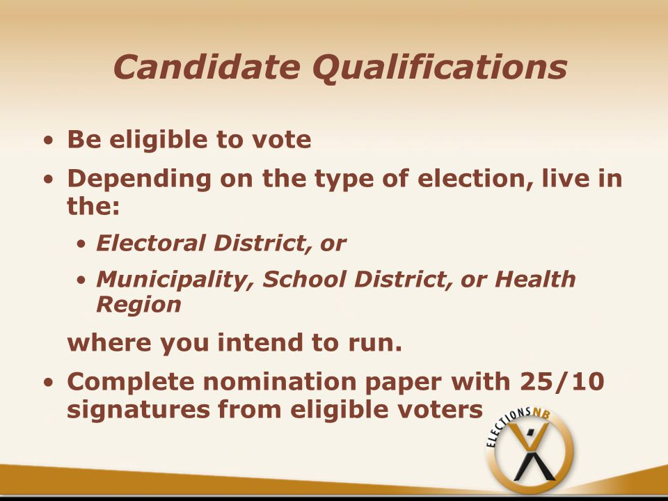 Candidate Qualifications Be eligible to vote Depending on the type of election, live in the: Electoral District, or Municipality, School District, or Health Region where you intend to run.