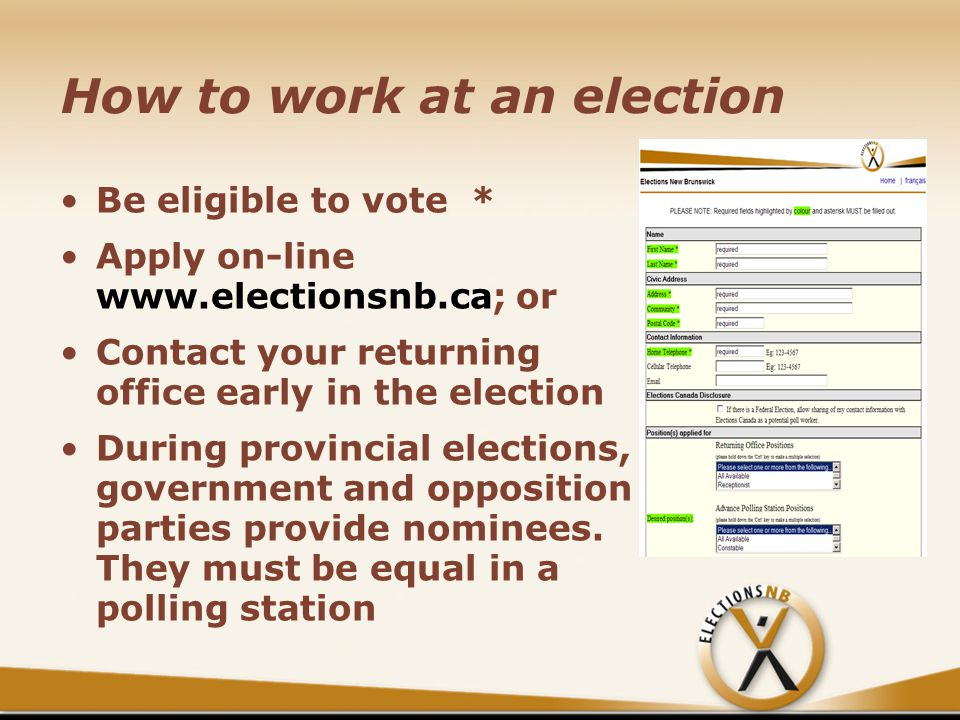 How to work at an election Be eligible to vote * Apply on-line www.electionsnb.ca; or Contact your returning office early in the election During provincial elections, government and opposition parties provide nominees.