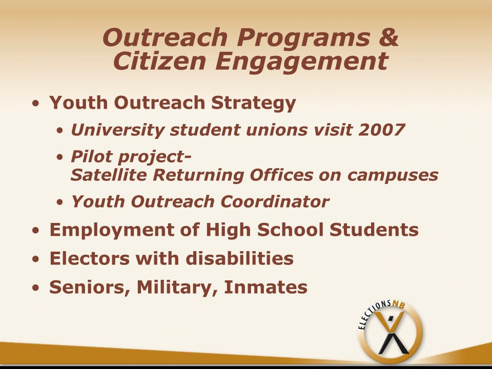 Outreach Programs & Citizen Engagement Youth Outreach Strategy University student unions visit 2007 Pilot project- Satellite Returning Offices on campuses Youth Outreach Coordinator Employment of High School Students Electors with disabilities Seniors, Military, Inmates