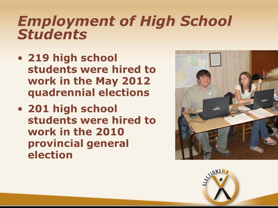 Employment of High School Students 219 high school students were hired to work in the May 2012 quadrennial elections 201 high school students were hired to work in the 2010 provincial general election