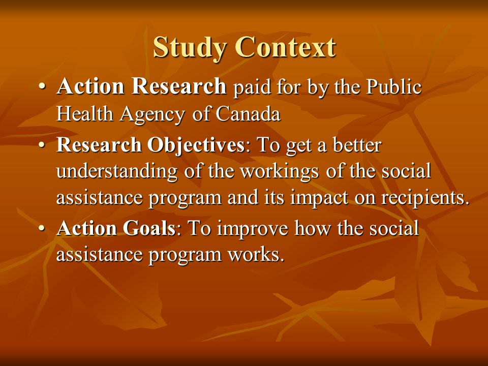 Study Context Action Research paid for by the Public Health Agency of CanadaAction Research paid for by the Public Health Agency of Canada Research Objectives: To get a better understanding of the workings of the social assistance program and its impact on recipients.Research Objectives: To get a better understanding of the workings of the social assistance program and its impact on recipients.