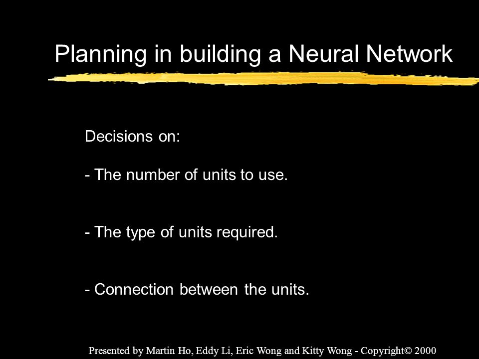 Presented by Martin Ho, Eddy Li, Eric Wong and Kitty Wong - Copyright© 2000 Planning in building a Neural Network Decisions on: - The number of units