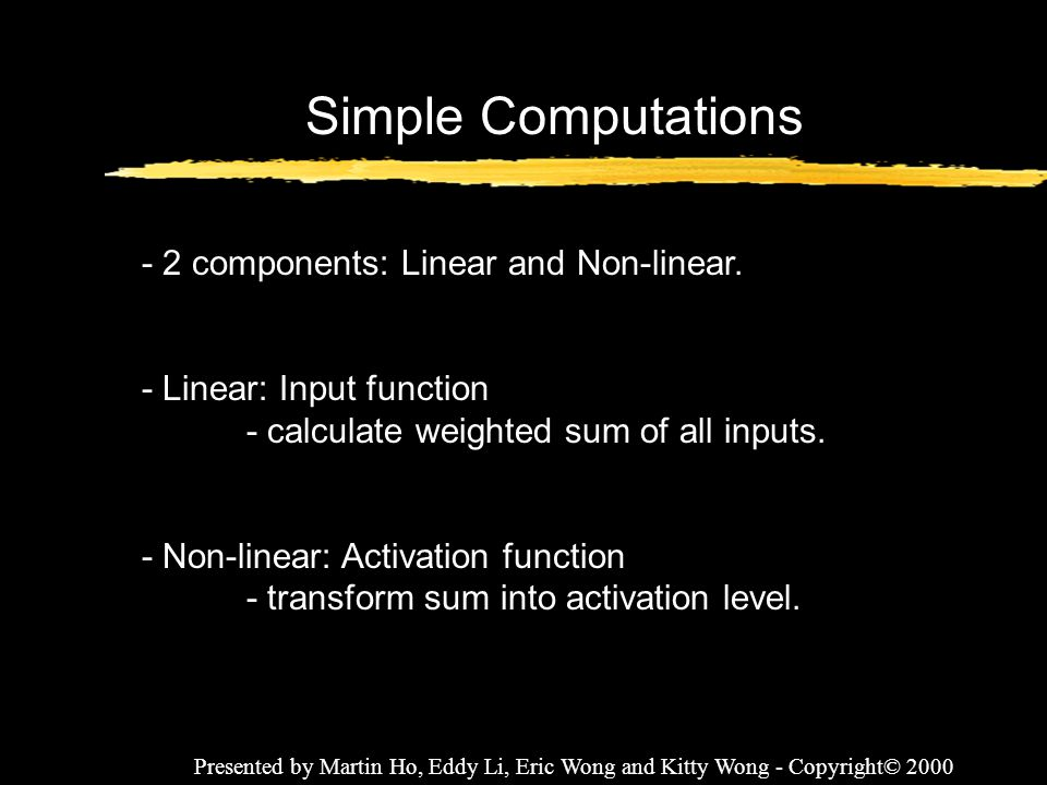 Presented by Martin Ho, Eddy Li, Eric Wong and Kitty Wong - Copyright© 2000 Simple Computations - 2 components: Linear and Non-linear. - Linear: Input