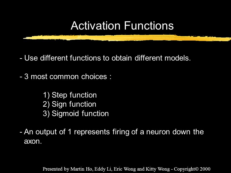 Presented by Martin Ho, Eddy Li, Eric Wong and Kitty Wong - Copyright© 2000 Activation Functions - Use different functions to obtain different models.