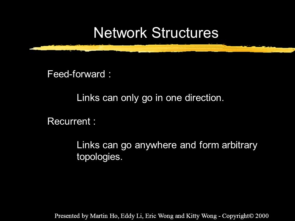 Presented by Martin Ho, Eddy Li, Eric Wong and Kitty Wong - Copyright© 2000 Network Structures Feed-forward : Links can only go in one direction. Recu