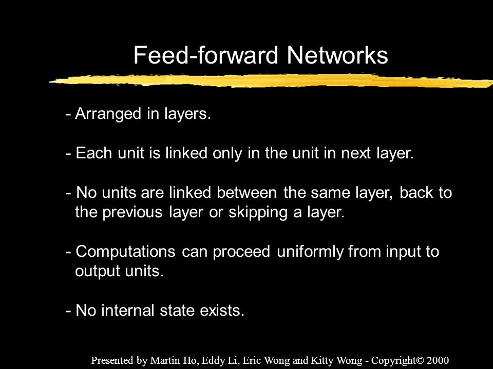 Presented by Martin Ho, Eddy Li, Eric Wong and Kitty Wong - Copyright© 2000 Feed-forward Networks - Arranged in layers. - Each unit is linked only in