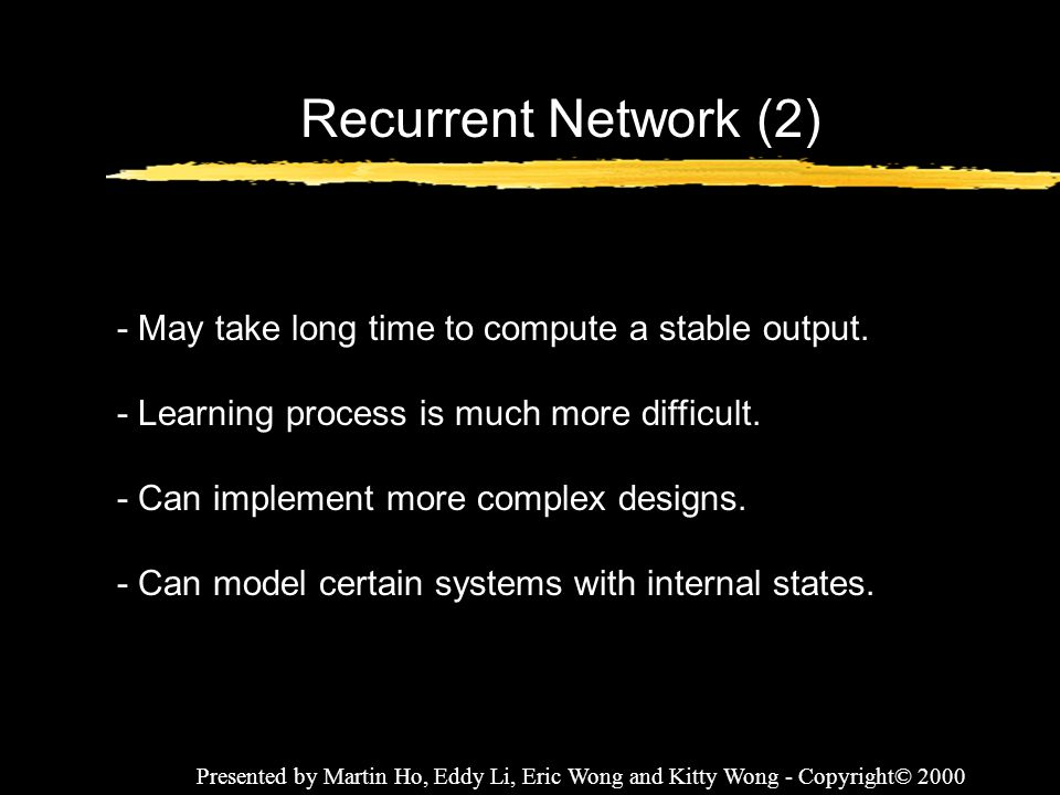 Presented by Martin Ho, Eddy Li, Eric Wong and Kitty Wong - Copyright© 2000 Recurrent Network (2) - May take long time to compute a stable output. - L