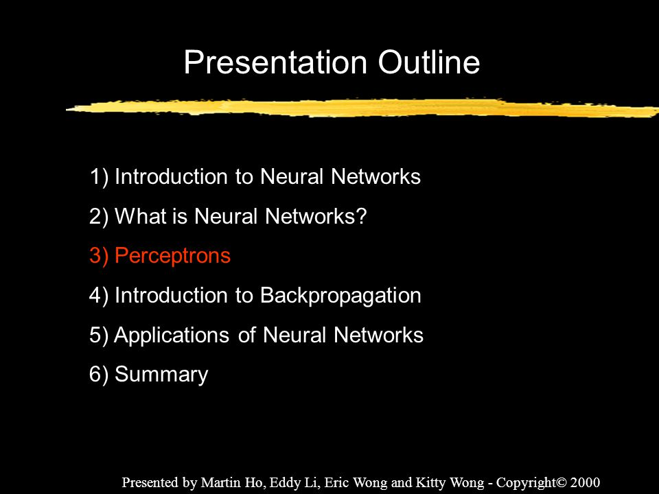Presented by Martin Ho, Eddy Li, Eric Wong and Kitty Wong - Copyright© 2000 Presentation Outline 1) Introduction to Neural Networks 2) What is Neural
