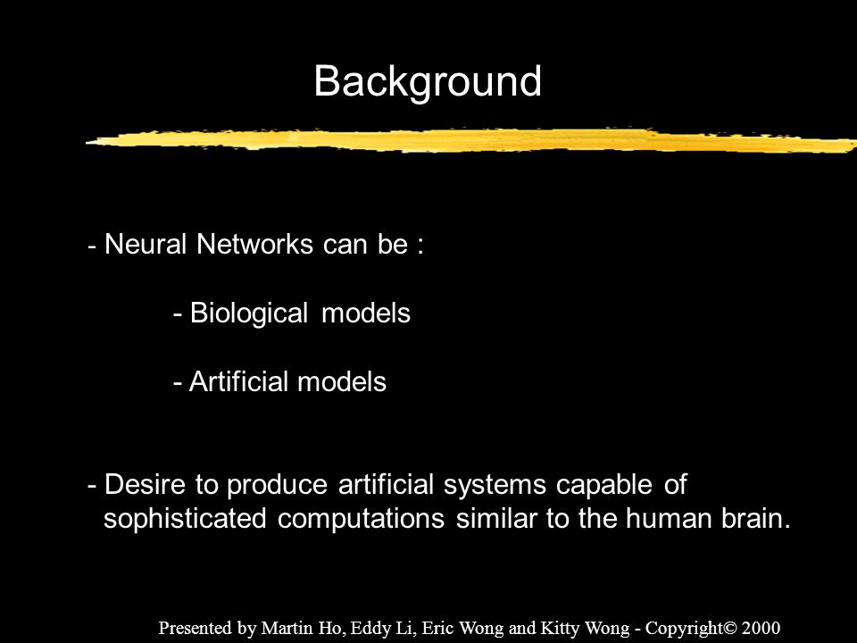 Presented by Martin Ho, Eddy Li, Eric Wong and Kitty Wong - Copyright© 2000 Presentation Outline 1) Introduction to Neural Networks 2) What is Neural Networks.
