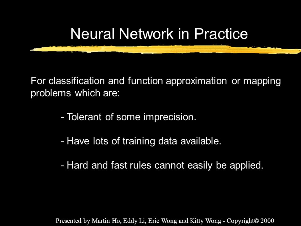 Presented by Martin Ho, Eddy Li, Eric Wong and Kitty Wong - Copyright© 2000 Neural Network in Practice For classification and function approximation o