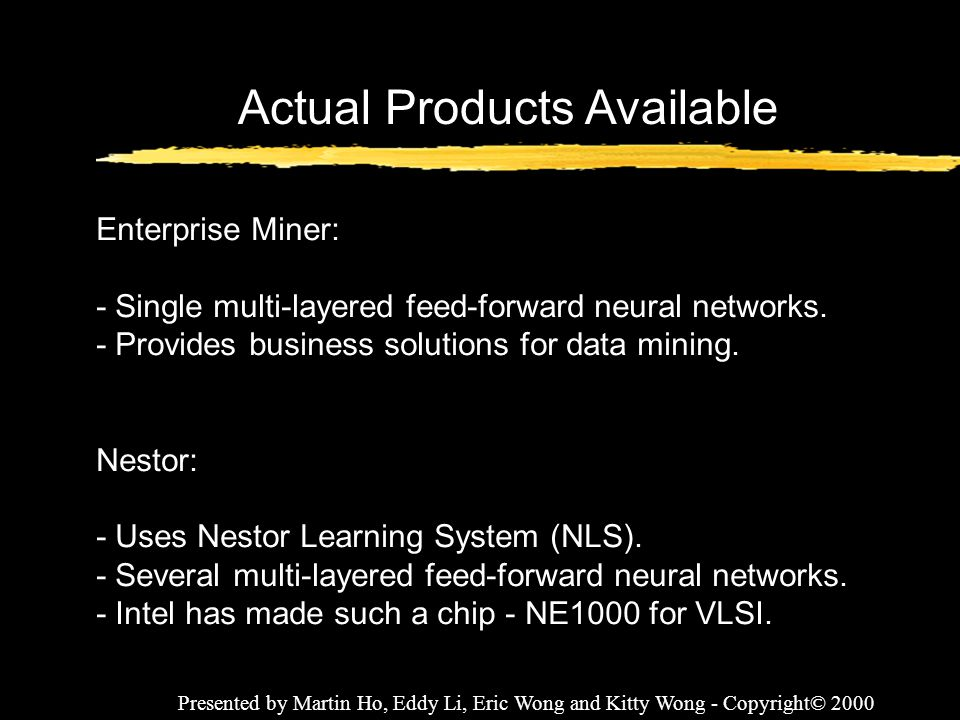Presented by Martin Ho, Eddy Li, Eric Wong and Kitty Wong - Copyright© 2000 Actual Products Available Enterprise Miner: - Single multi-layered feed-fo