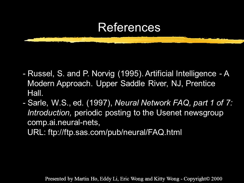 Presented by Martin Ho, Eddy Li, Eric Wong and Kitty Wong - Copyright© 2000 References - Russel, S. and P. Norvig (1995). Artificial Intelligence - A
