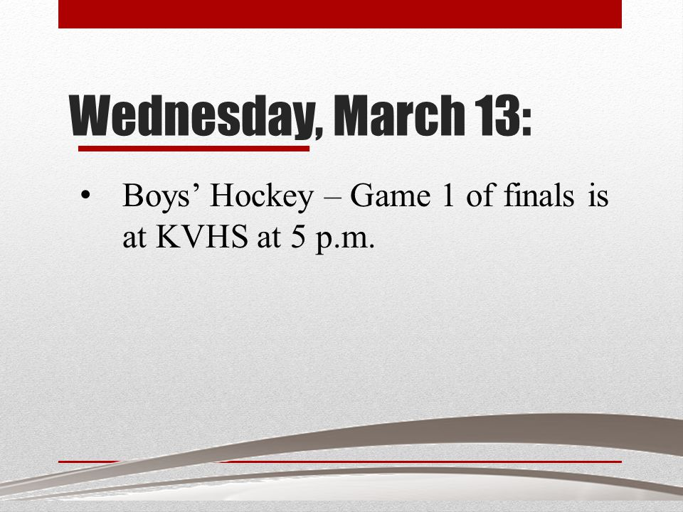Wednesday, March 13: Boys' Hockey – Game 1 of finals is at KVHS at 5 p.m.