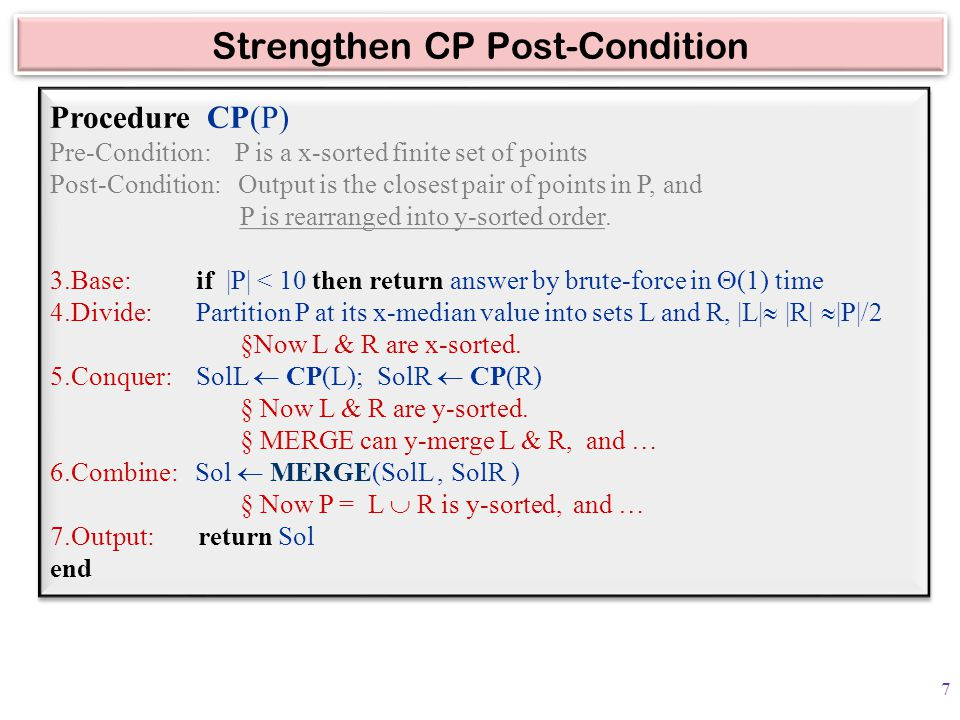 Strengthen CP Post-Condition Procedure CP(P) Pre-Condition: P is a x-sorted finite set of points Post-Condition: Output is the closest pair of points in P, and P is rearranged into y-sorted order.
