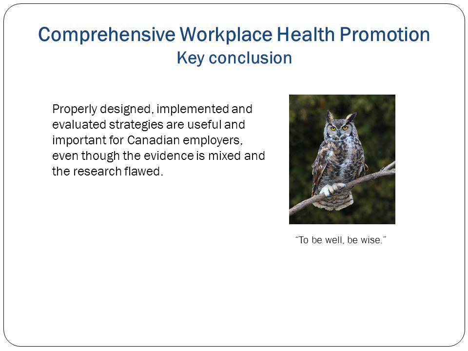 Comprehensive Workplace Health Promotion Key conclusion Properly designed, implemented and evaluated strategies are useful and important for Canadian employers, even though the evidence is mixed and the research flawed.
