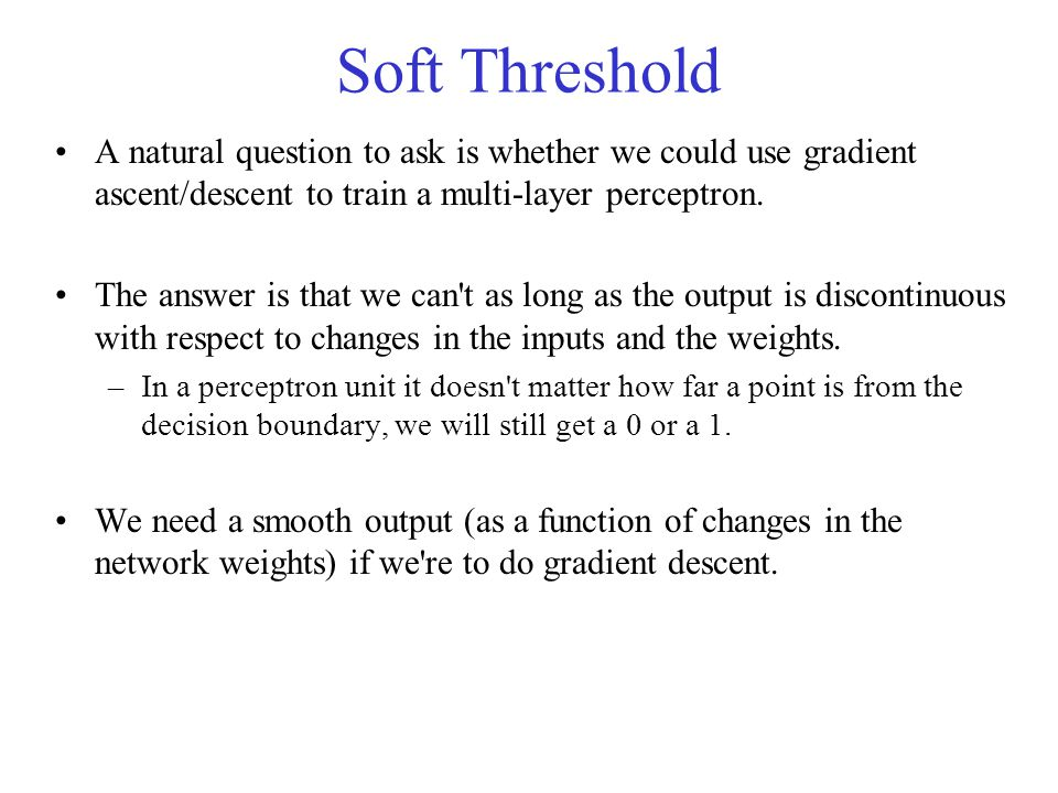 Soft Threshold A natural question to ask is whether we could use gradient ascent/descent to train a multi-layer perceptron. The answer is that we can'