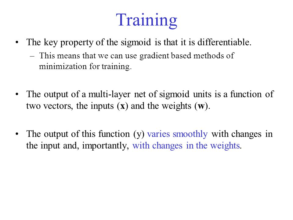 Training The key property of the sigmoid is that it is differentiable. –This means that we can use gradient based methods of minimization for training